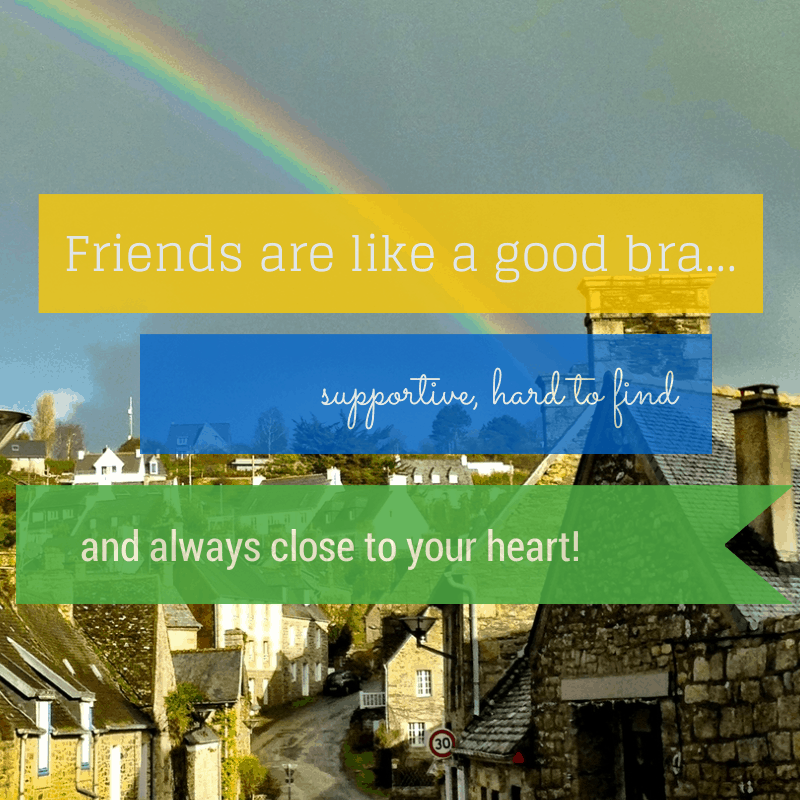 Friends are like a good bra, !