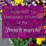 10 Tips for not embarrassing yourself at the French marché