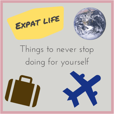 #Expat life: Things to never stop doing for yourself