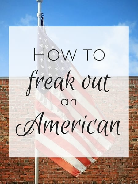 How to freak out an American