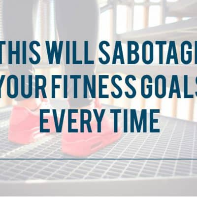 The 1 thing that will sabotage your fitness goals every time (but only if you let it)