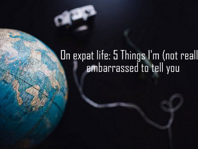 On expat life: 5 Things I'm embarrassed (not really) to tell you