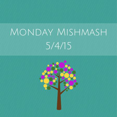 Monday Mishmash 5-4-15