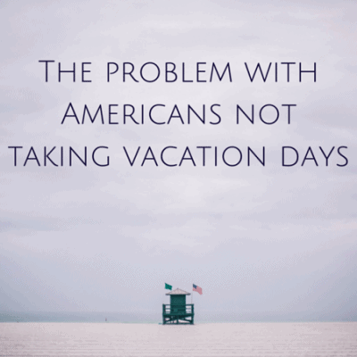 The problem with Americans not taking vacation days