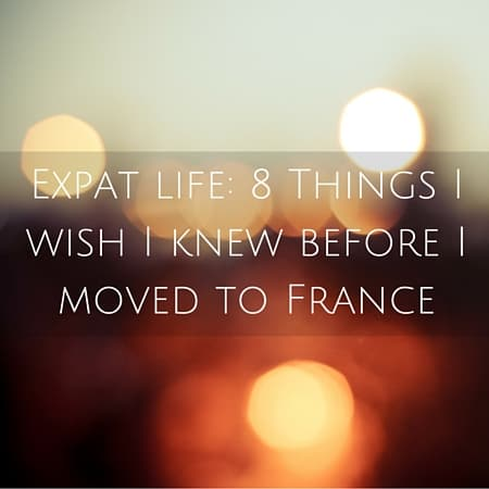 Expat life- 8 Things I wish I knew before I moved to France (1)