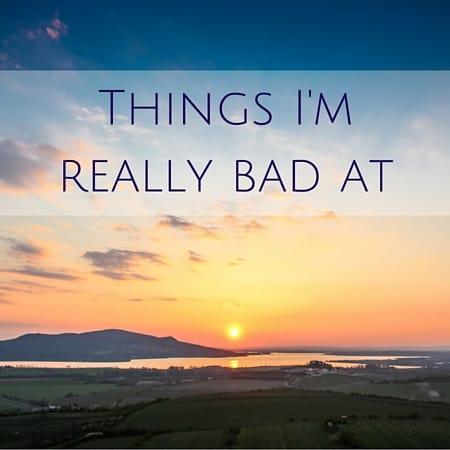 Things I'm really bad at