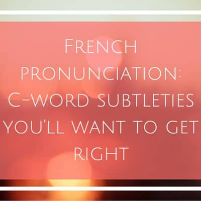 French pronunciation: C-word subtleties you'll want to get right (AUDIO)