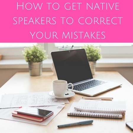 How to get native speakers to correct your mistakes
