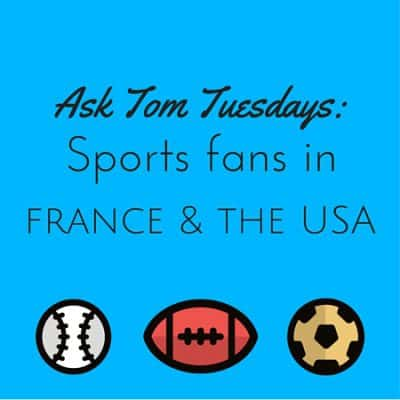 Ask Tom Tuesdays: Sports fans in the USA vs. France