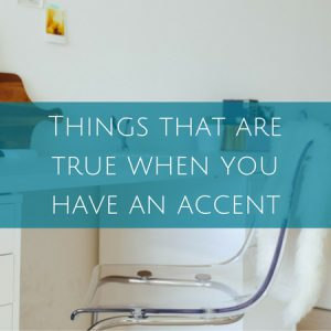 Things that are true when you have an accent