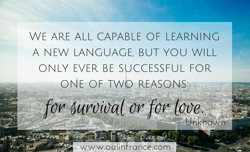 We are all capable of learning a new language, but you will only ever be successful for one of two reasons- for survival or for love.