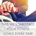 this will sabotage your fitness goals every time