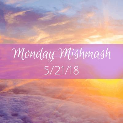 Monday Mishmash 5/21/18